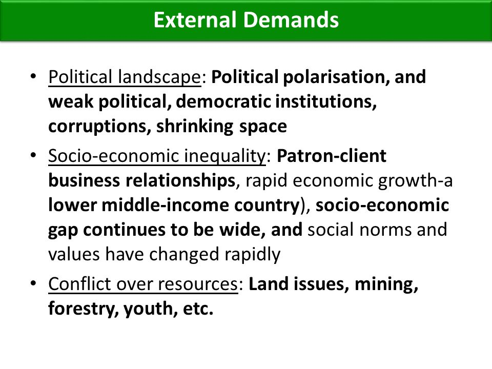 Political landscape: Political polarisation, and weak political, democratic institutions, corruptions, shrinking space Socio-economic inequality: Patron-client business relationships, rapid economic growth-a lower middle-income country), socio-economic gap continues to be wide, and social norms and values have changed rapidly Conflict over resources: Land issues, mining, forestry, youth, etc.