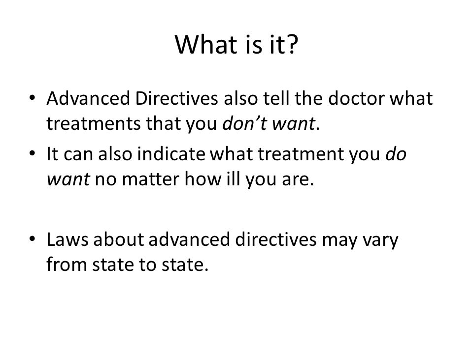 What is it. Advanced Directives also tell the doctor what treatments that you don't want.