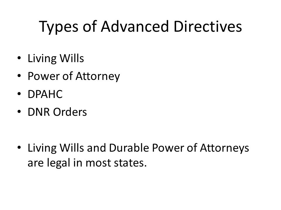 Types of Advanced Directives Living Wills Power of Attorney DPAHC DNR Orders Living Wills and Durable Power of Attorneys are legal in most states.