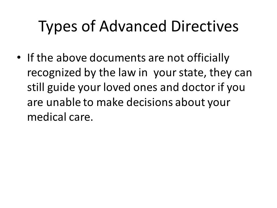 Types of Advanced Directives If the above documents are not officially recognized by the law in your state, they can still guide your loved ones and doctor if you are unable to make decisions about your medical care.