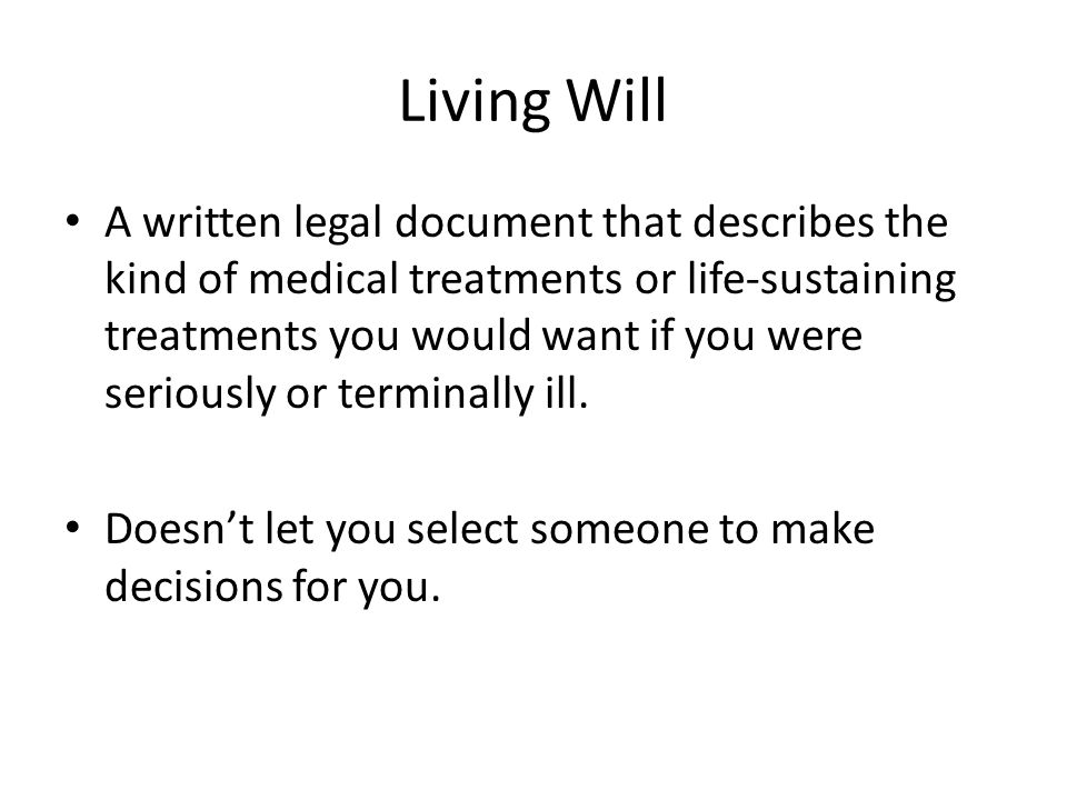 Living Will A written legal document that describes the kind of medical treatments or life-sustaining treatments you would want if you were seriously or terminally ill.