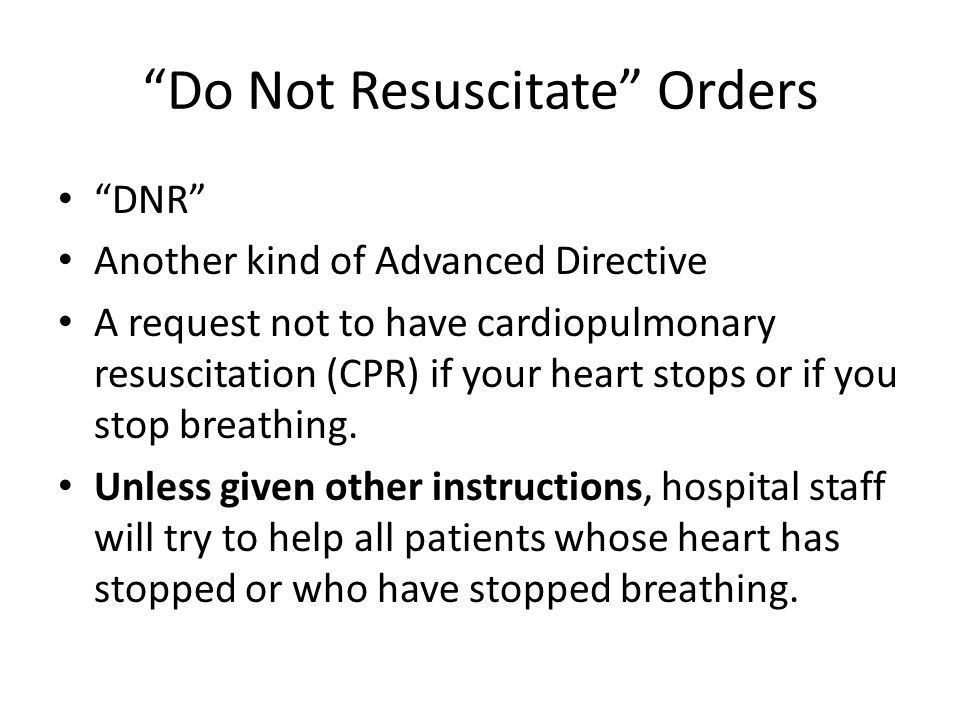 Do Not Resuscitate Orders DNR Another kind of Advanced Directive A request not to have cardiopulmonary resuscitation (CPR) if your heart stops or if you stop breathing.