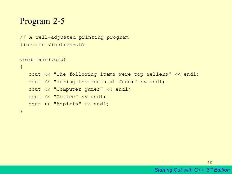 Starting Out with C++, 3 rd Edition 10 Program 2-5 // A well-adjusted printing program #include void main(void) { cout << The following items were top sellers << endl; cout << during the month of June: << endl; cout << Computer games << endl; cout << Coffee << endl; cout << Aspirin << endl; }