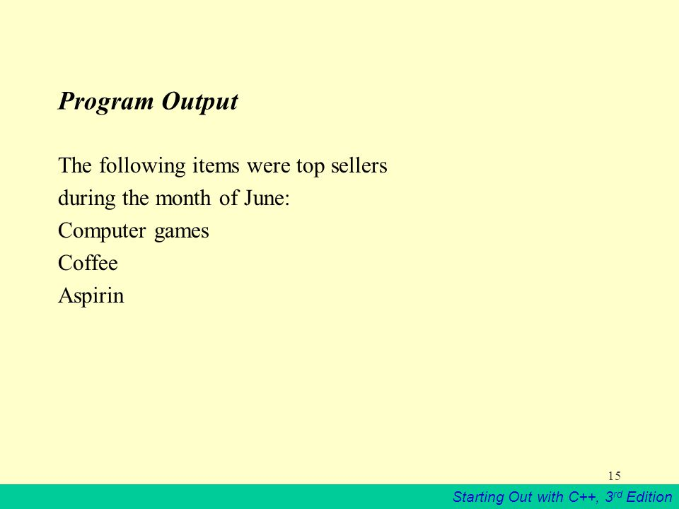 Starting Out with C++, 3 rd Edition 15 Program Output The following items were top sellers during the month of June: Computer games Coffee Aspirin