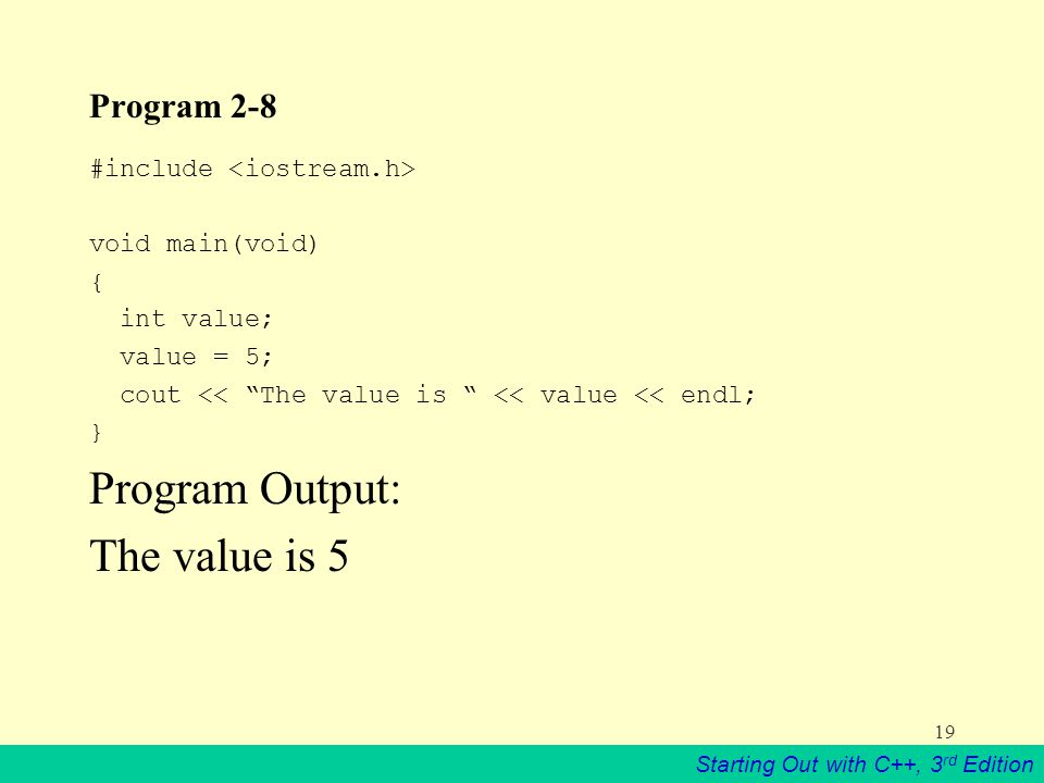Starting Out with C++, 3 rd Edition 19 Program 2-8 #include void main(void) { int value; value = 5; cout << The value is << value << endl; } Program Output: The value is 5