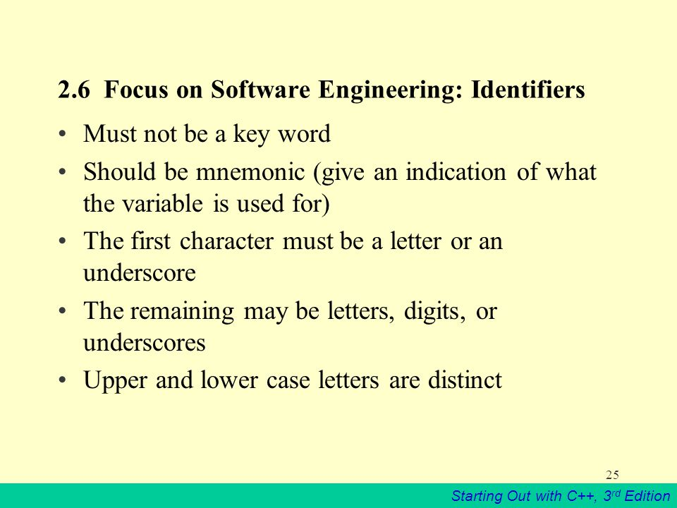 Starting Out with C++, 3 rd Edition Focus on Software Engineering: Identifiers Must not be a key word Should be mnemonic (give an indication of what the variable is used for) The first character must be a letter or an underscore The remaining may be letters, digits, or underscores Upper and lower case letters are distinct