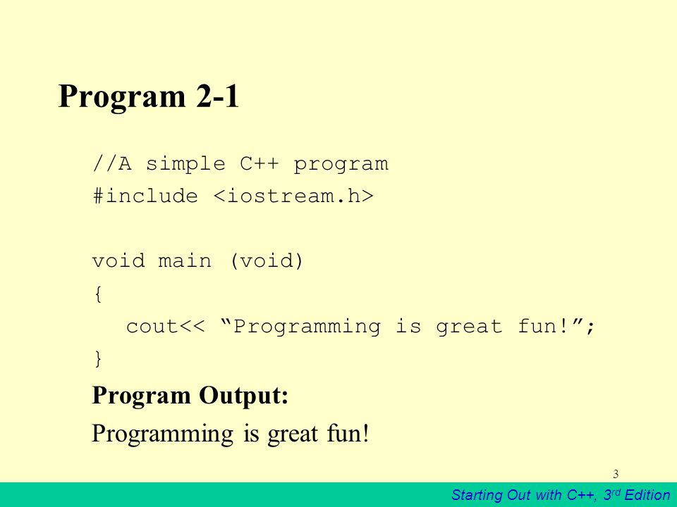 Starting Out with C++, 3 rd Edition 3 Program 2-1 //A simple C++ program #include void main (void) { cout<< Programming is great fun! ; } Program Output: Programming is great fun!