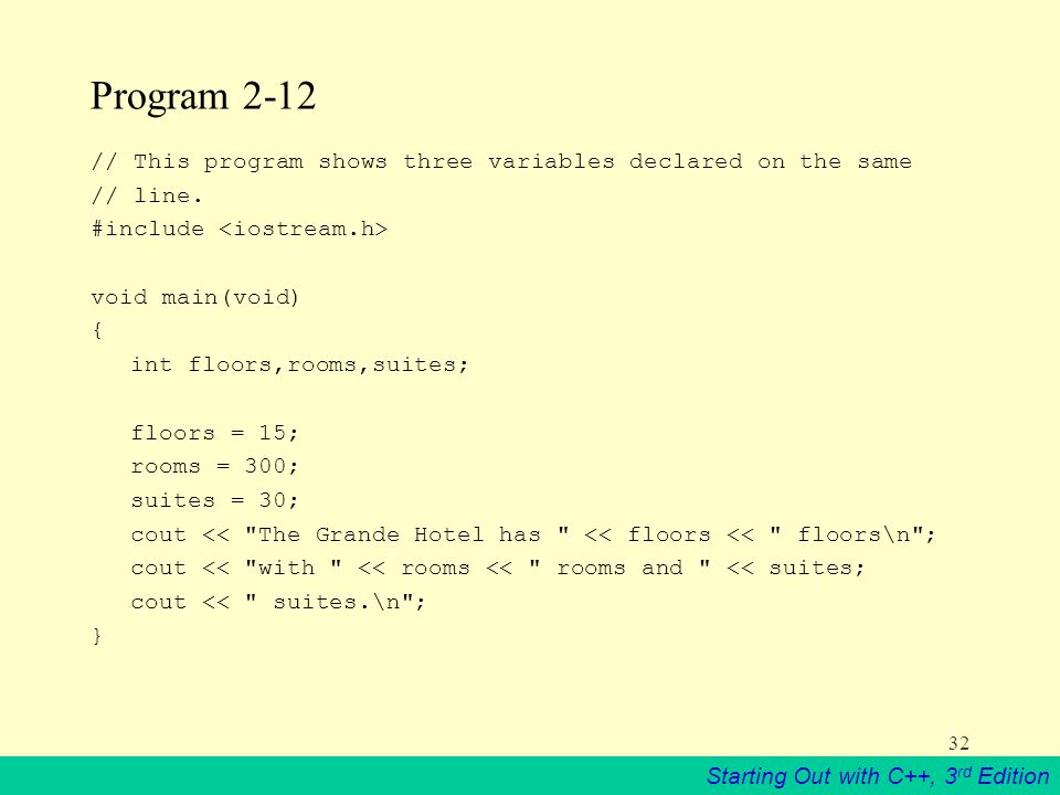 Starting Out with C++, 3 rd Edition 32 Program 2-12 // This program shows three variables declared on the same // line.