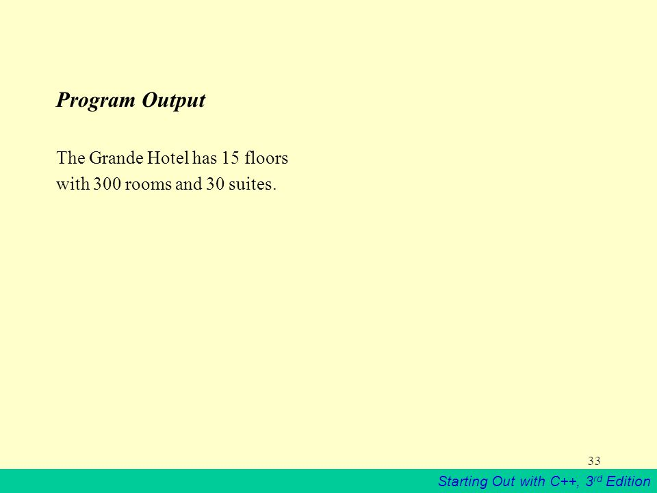 Starting Out with C++, 3 rd Edition 33 Program Output The Grande Hotel has 15 floors with 300 rooms and 30 suites.