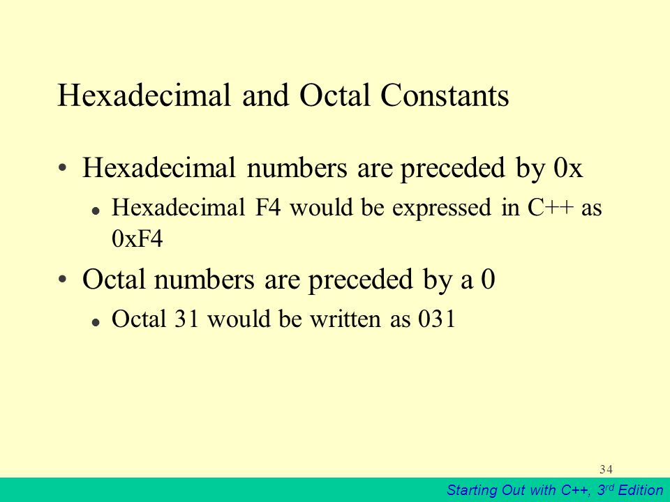 Starting Out with C++, 3 rd Edition 34 Hexadecimal and Octal Constants Hexadecimal numbers are preceded by 0x l Hexadecimal F4 would be expressed in C++ as 0xF4 Octal numbers are preceded by a 0 l Octal 31 would be written as 031