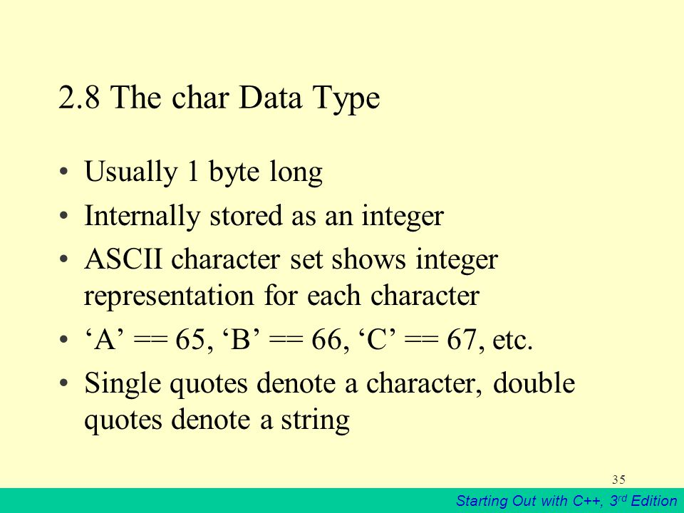 Starting Out with C++, 3 rd Edition The char Data Type Usually 1 byte long Internally stored as an integer ASCII character set shows integer representation for each character 'A' == 65, 'B' == 66, 'C' == 67, etc.