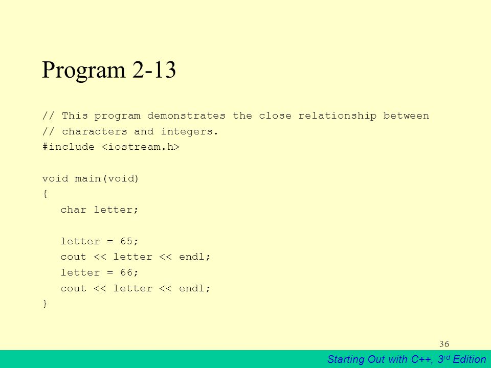 Starting Out with C++, 3 rd Edition 36 Program 2-13 // This program demonstrates the close relationship between // characters and integers.