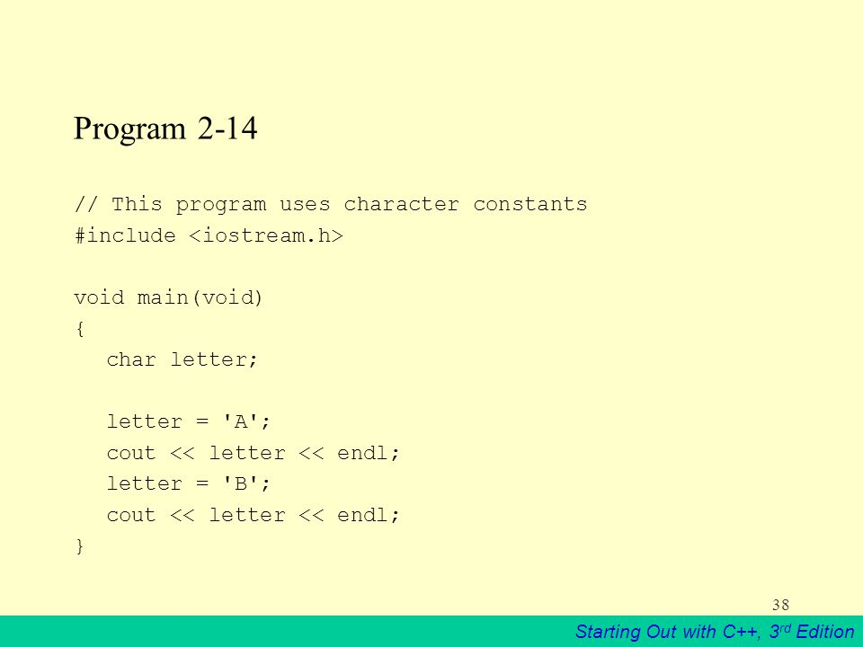 Starting Out with C++, 3 rd Edition 38 Program 2-14 // This program uses character constants #include void main(void) { char letter; letter = A ; cout << letter << endl; letter = B ; cout << letter << endl; }