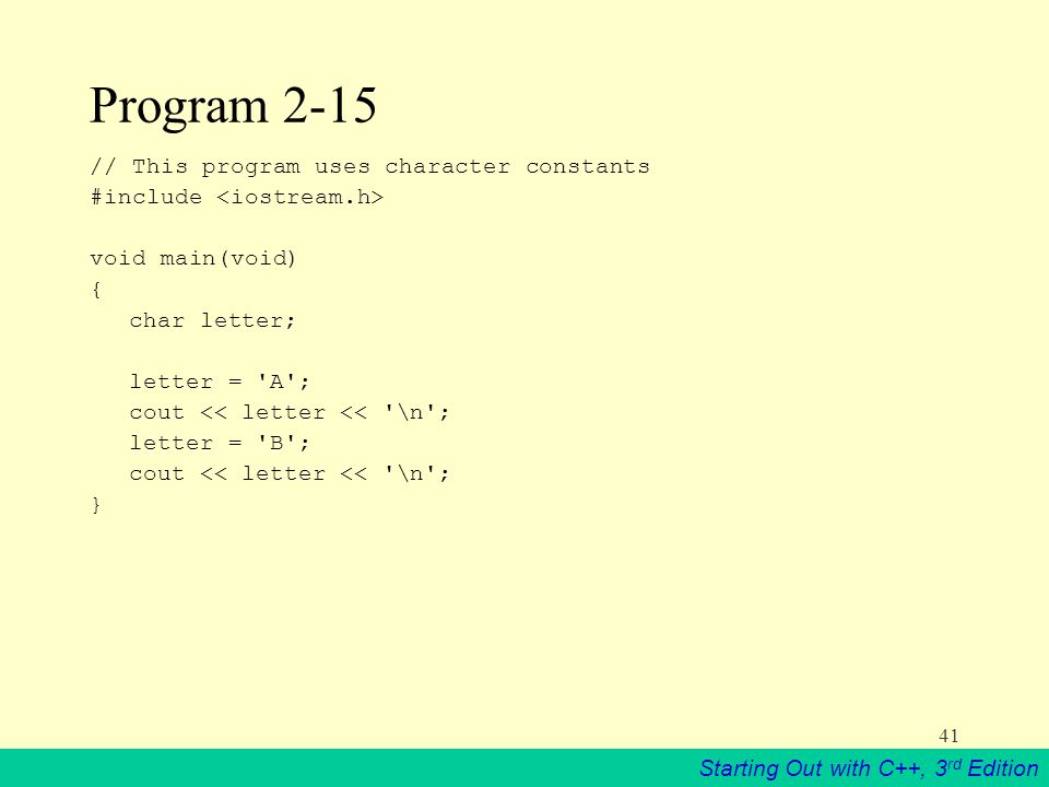 Starting Out with C++, 3 rd Edition 41 Program 2-15 // This program uses character constants #include void main(void) { char letter; letter = A ; cout << letter << \n ; letter = B ; cout << letter << \n ; }