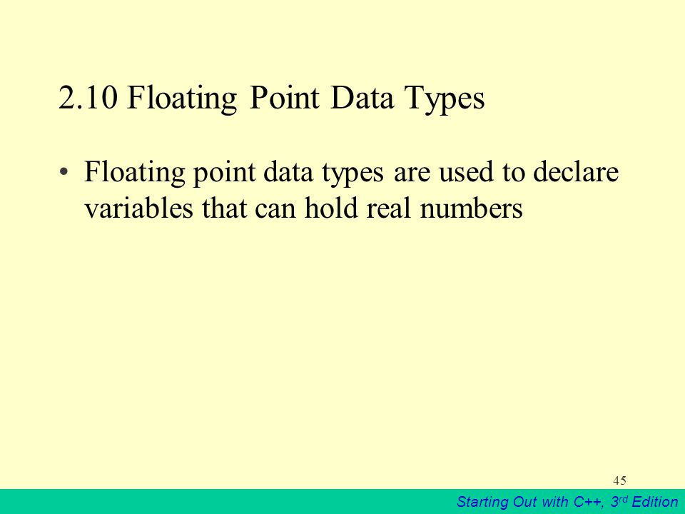 Starting Out with C++, 3 rd Edition Floating Point Data Types Floating point data types are used to declare variables that can hold real numbers