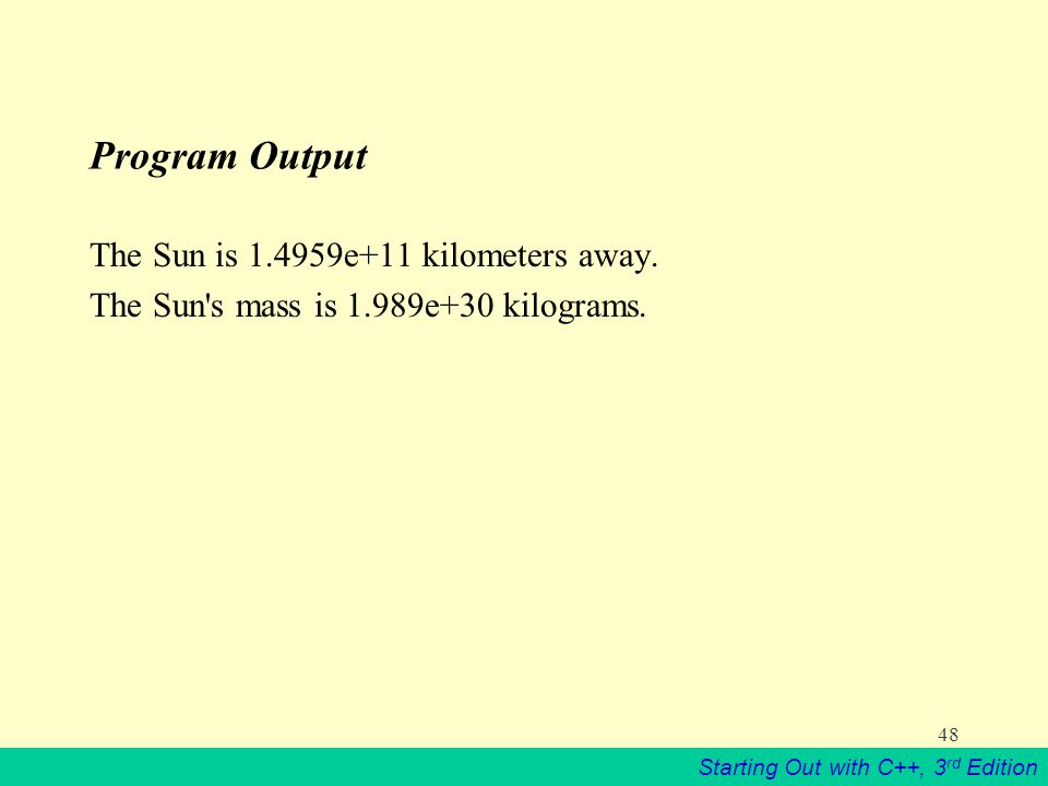 Starting Out with C++, 3 rd Edition 48 Program Output The Sun is e+11 kilometers away.