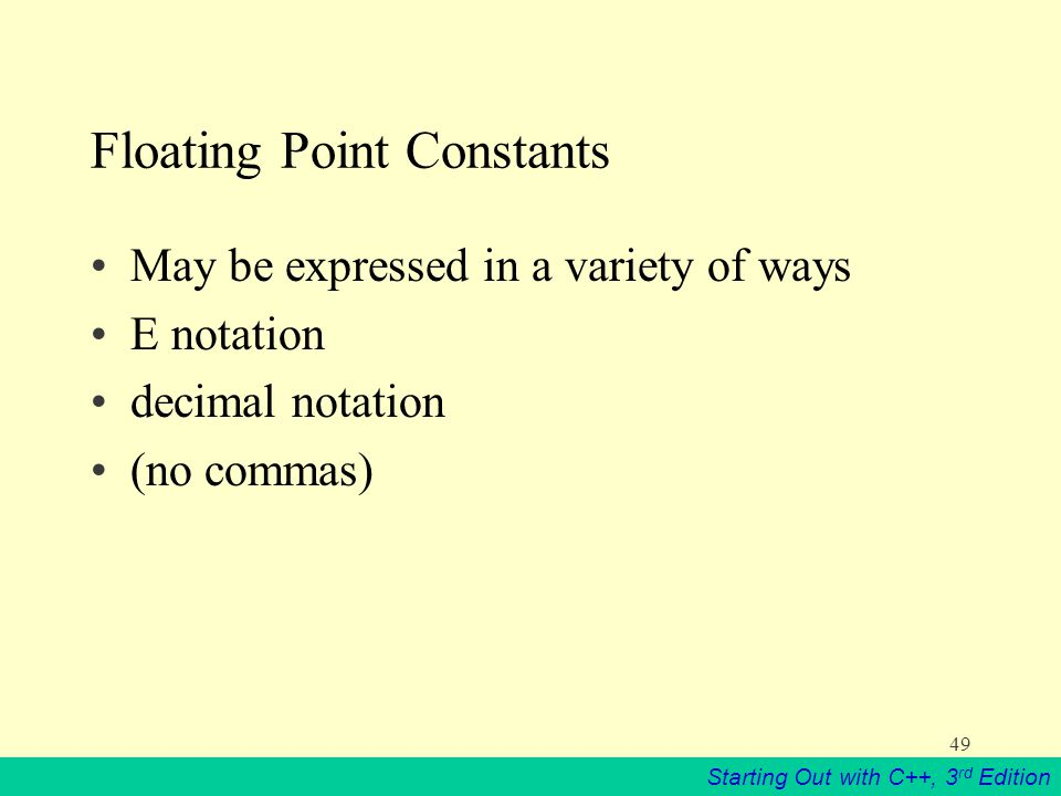Starting Out with C++, 3 rd Edition 49 Floating Point Constants May be expressed in a variety of ways E notation decimal notation (no commas)