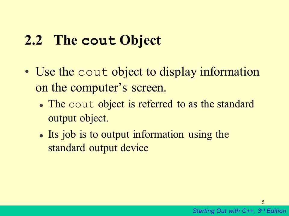 Starting Out with C++, 3 rd Edition 5 2.2The cout Object Use the cout object to display information on the computer's screen.
