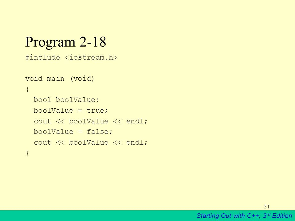 Starting Out with C++, 3 rd Edition 51 Program 2-18 #include void main (void) { bool boolValue; boolValue = true; cout << boolValue << endl; boolValue = false; cout << boolValue << endl; }