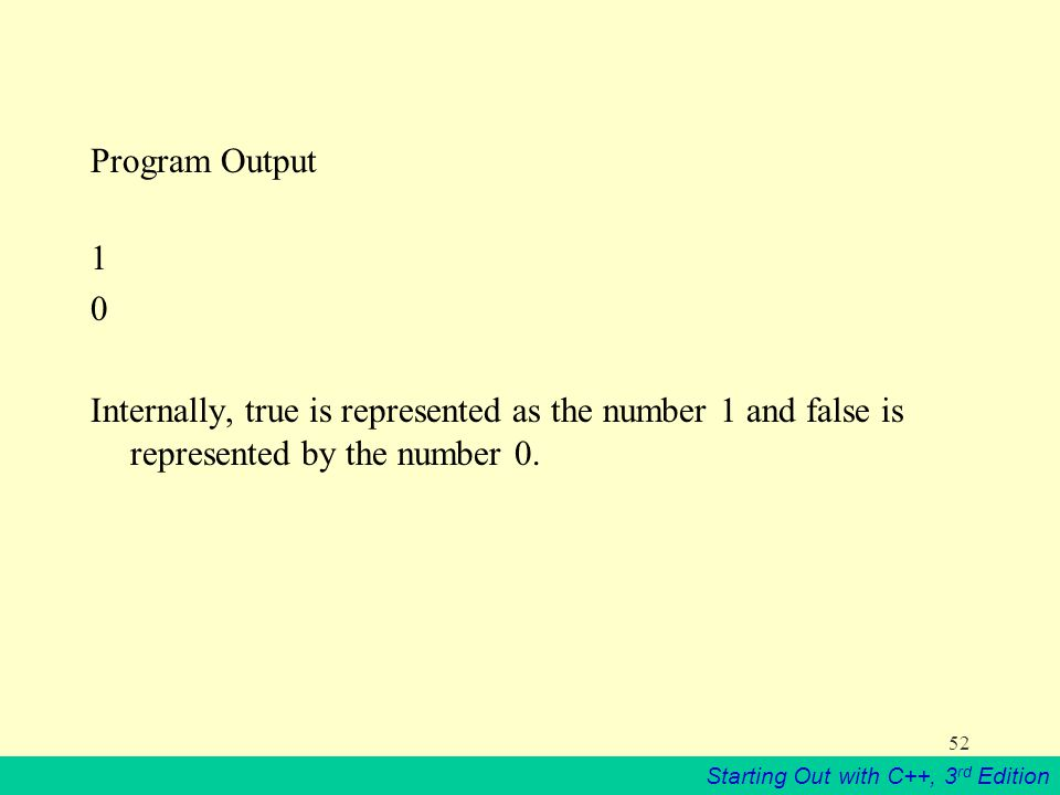 Starting Out with C++, 3 rd Edition 52 Program Output 1 0 Internally, true is represented as the number 1 and false is represented by the number 0.