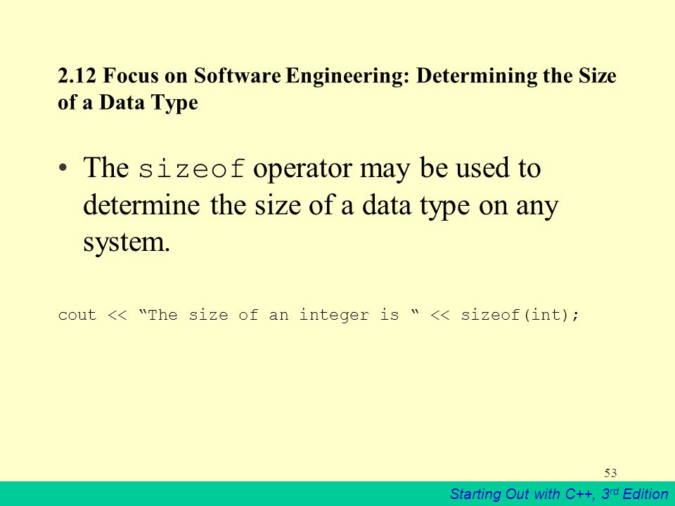 Starting Out with C++, 3 rd Edition Focus on Software Engineering: Determining the Size of a Data Type The sizeof operator may be used to determine the size of a data type on any system.