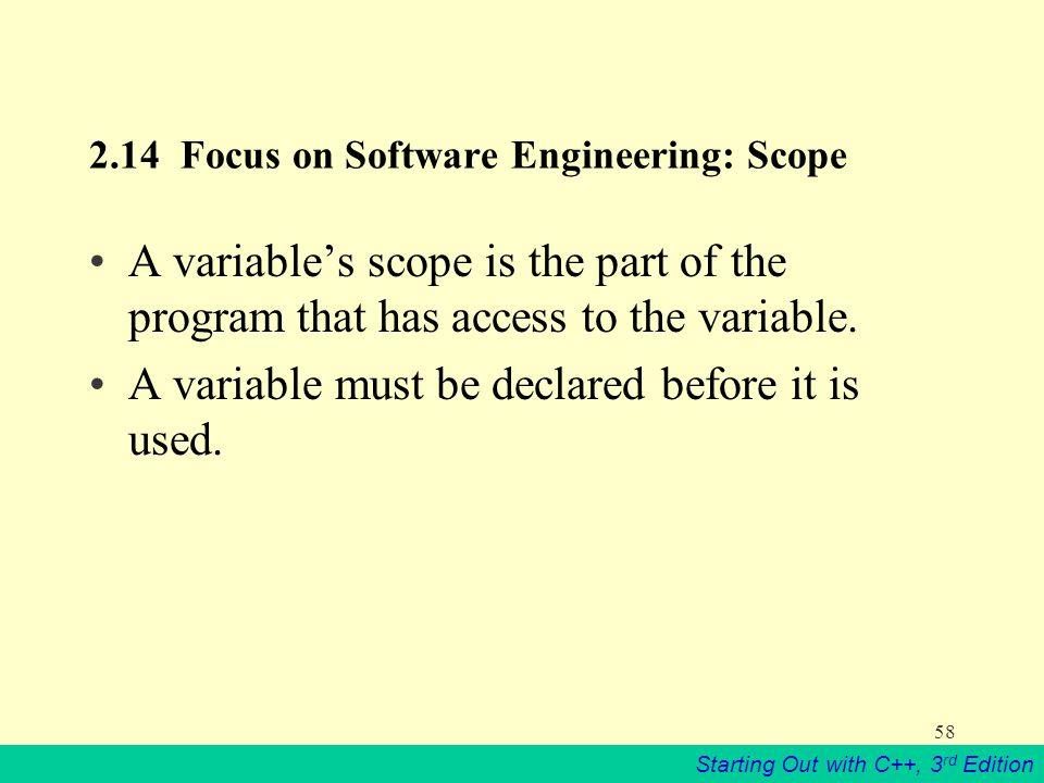 Starting Out with C++, 3 rd Edition Focus on Software Engineering: Scope A variable's scope is the part of the program that has access to the variable.