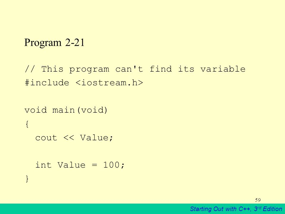 Starting Out with C++, 3 rd Edition 59 Program 2-21 // This program can t find its variable #include void main(void) { cout << Value; int Value = 100; }