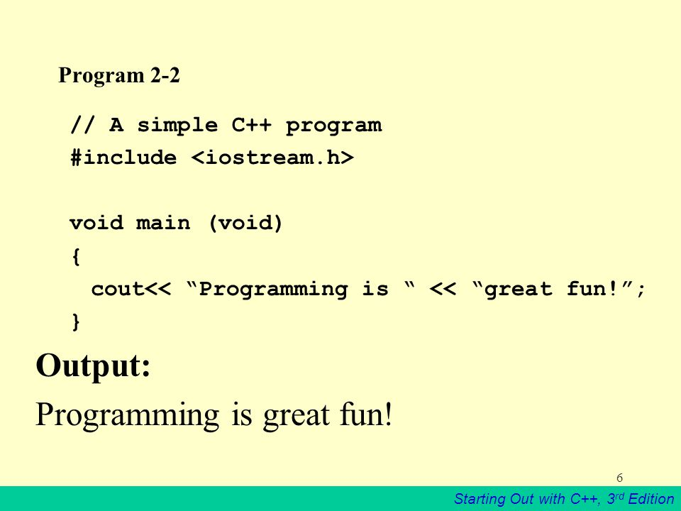Starting Out with C++, 3 rd Edition 6 Program 2-2 // A simple C++ program #include void main (void) { cout<< Programming is << great fun! ; } Output: Programming is great fun!
