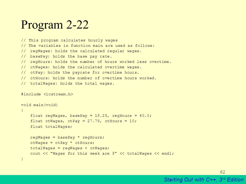 Starting Out with C++, 3 rd Edition 62 Program 2-22 // This program calculates hourly wages // The variables in function main are used as follows: // regWages: holds the calculated regular wages.