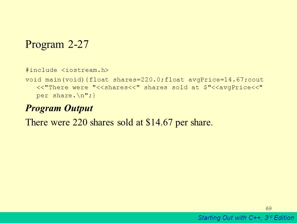 Starting Out with C++, 3 rd Edition 69 Program 2-27 #include void main(void){float shares=220.0;float avgPrice=14.67;cout << There were <<shares<< shares sold at $ <<avgPrice<< per share.\n ;} Program Output There were 220 shares sold at $14.67 per share.
