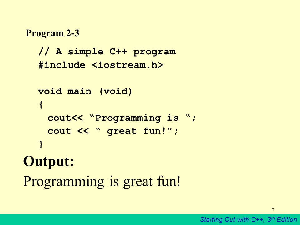 Starting Out with C++, 3 rd Edition 7 Program 2-3 // A simple C++ program #include void main (void) { cout<< Programming is ; cout << great fun! ; } Output: Programming is great fun!