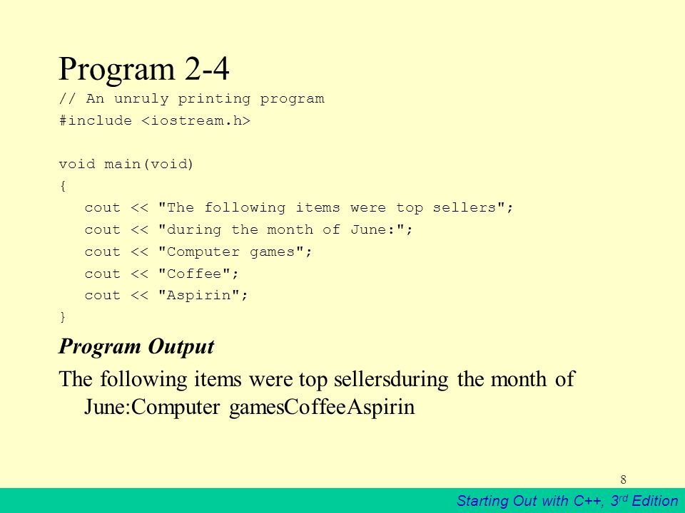 Starting Out with C++, 3 rd Edition 8 Program 2-4 // An unruly printing program #include void main(void) { cout << The following items were top sellers ; cout << during the month of June: ; cout << Computer games ; cout << Coffee ; cout << Aspirin ; } Program Output The following items were top sellersduring the month of June:Computer gamesCoffeeAspirin