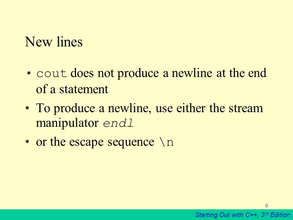 Starting Out with C++, 3 rd Edition 9 New lines cout does not produce a newline at the end of a statement To produce a newline, use either the stream manipulator endl or the escape sequence \n