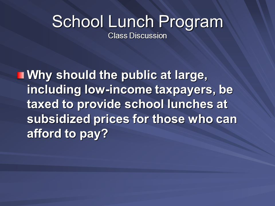 School Lunch Program Class Discussion Why should the public at large, including low-income taxpayers, be taxed to provide school lunches at subsidized prices for those who can afford to pay