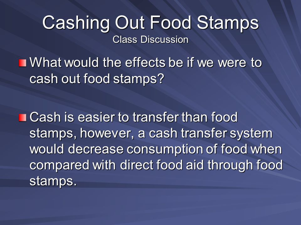 Cashing Out Food Stamps Class Discussion What would the effects be if we were to cash out food stamps.