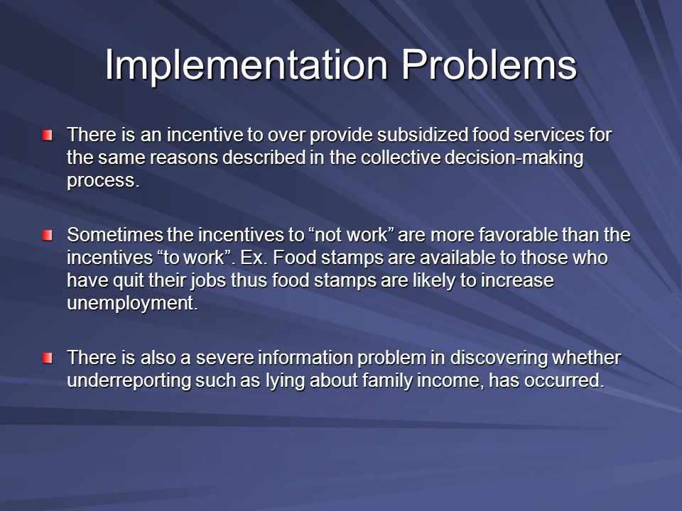 Implementation Problems There is an incentive to over provide subsidized food services for the same reasons described in the collective decision-making process.