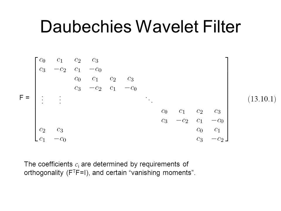 Daubechies Wavelet Filter The coefficients c i are determined by requirements of orthogonality (F T F=I), and certain vanishing moments .