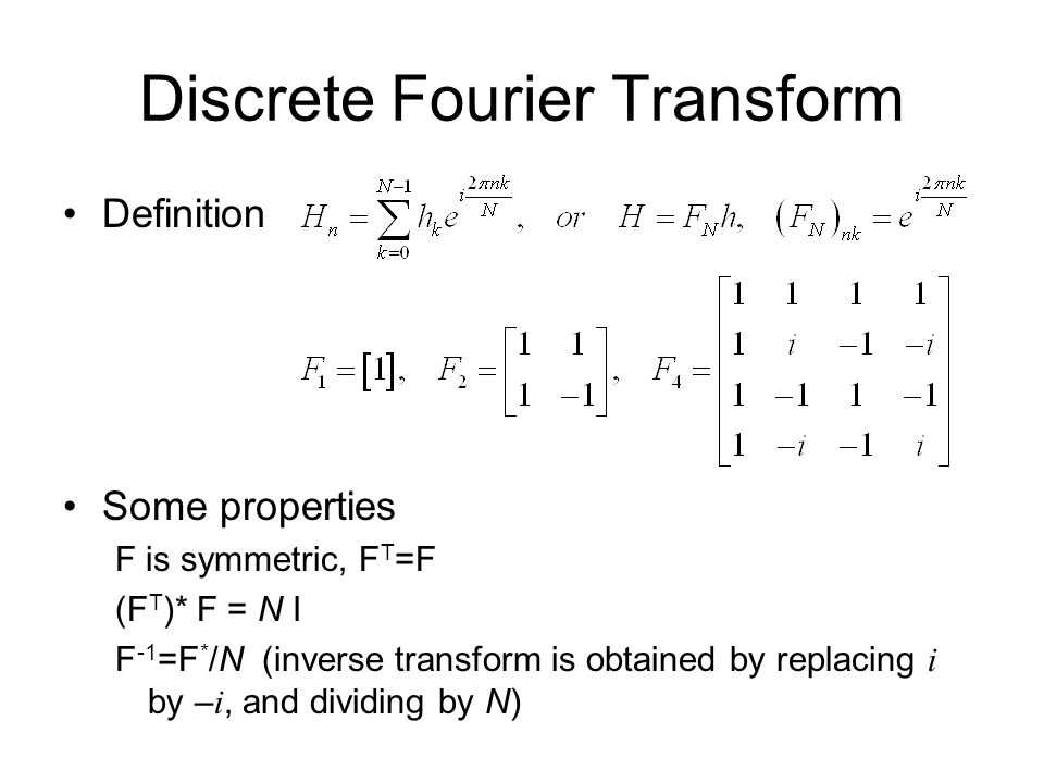 Discrete Fourier Transform Definition Some properties F is symmetric, F T =F (F T )* F = N I F -1 =F * /N (inverse transform is obtained by replacing i by – i, and dividing by N)