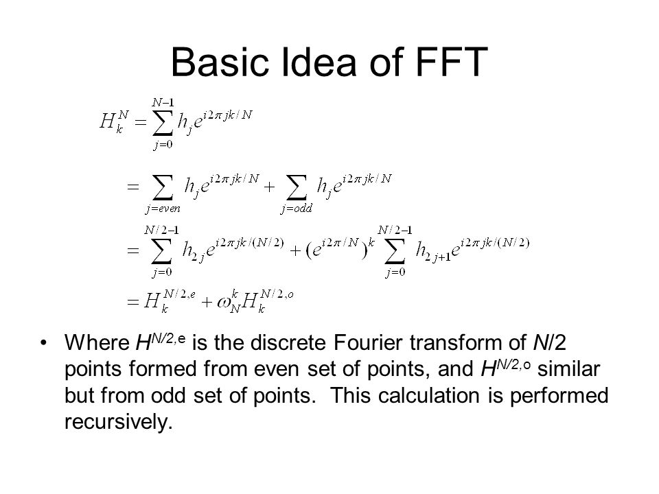Basic Idea of FFT Where H N/2,e is the discrete Fourier transform of N/2 points formed from even set of points, and H N/2,o similar but from odd set of points.