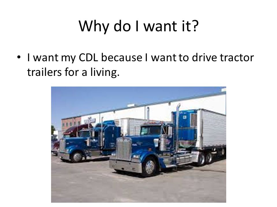 Why do I want it I want my CDL because I want to drive tractor trailers for a living.