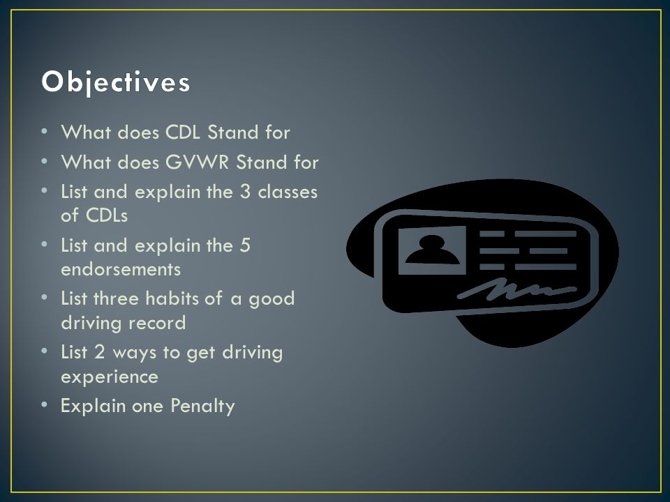 What does CDL Stand for What does GVWR Stand for List and explain the 3 classes of CDLs List and explain the 5 endorsements List three habits of a good driving record List 2 ways to get driving experience Explain one Penalty