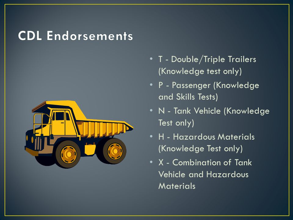 T - Double/Triple Trailers (Knowledge test only) P - Passenger (Knowledge and Skills Tests) N - Tank Vehicle (Knowledge Test only) H - Hazardous Materials (Knowledge Test only) X - Combination of Tank Vehicle and Hazardous Materials