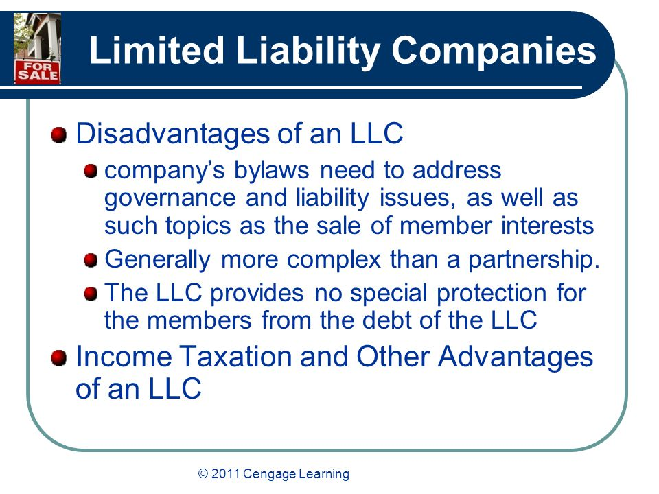 © 2011 Cengage Learning Limited Liability Companies Disadvantages of an LLC company's bylaws need to address governance and liability issues, as well as such topics as the sale of member interests Generally more complex than a partnership.