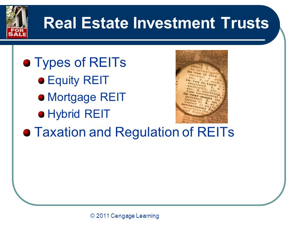 © 2011 Cengage Learning Real Estate Investment Trusts Types of REITs Equity REIT Mortgage REIT Hybrid REIT Taxation and Regulation of REITs