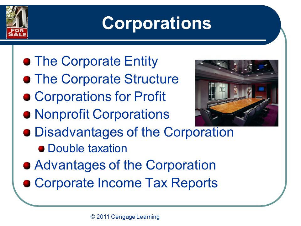 © 2011 Cengage Learning Corporations The Corporate Entity The Corporate Structure Corporations for Profit Nonprofit Corporations Disadvantages of the Corporation Double taxation Advantages of the Corporation Corporate Income Tax Reports