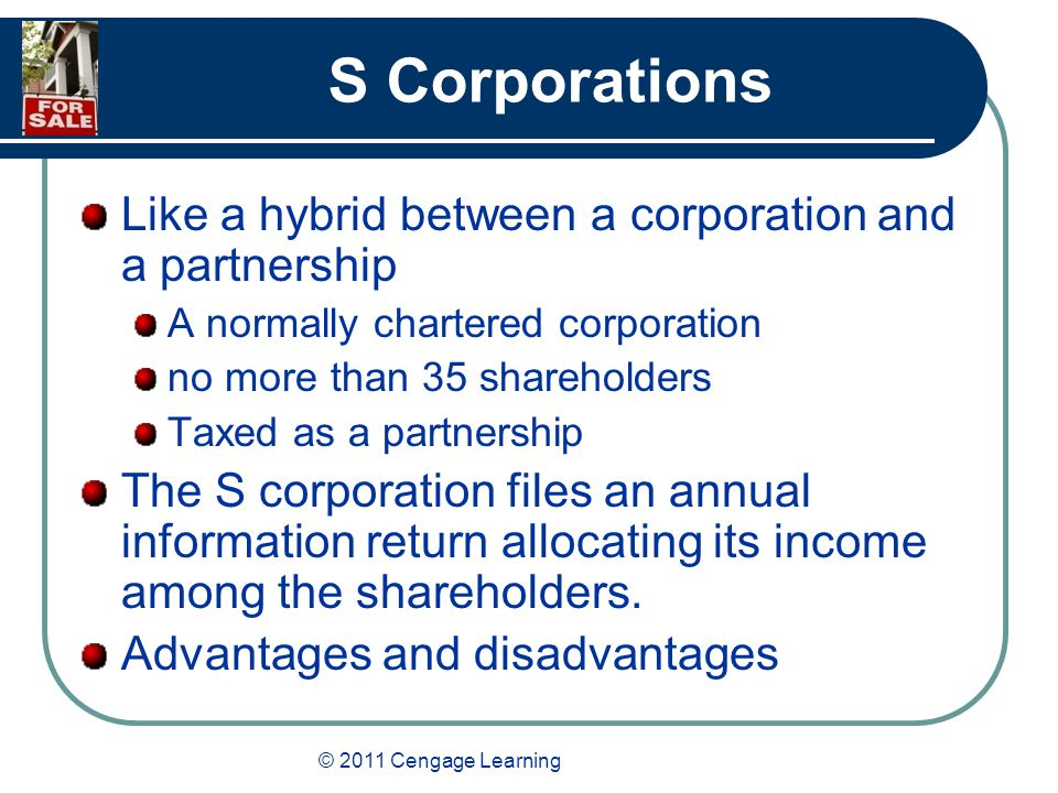 © 2011 Cengage Learning S Corporations Like a hybrid between a corporation and a partnership A normally chartered corporation no more than 35 shareholders Taxed as a partnership The S corporation files an annual information return allocating its income among the shareholders.