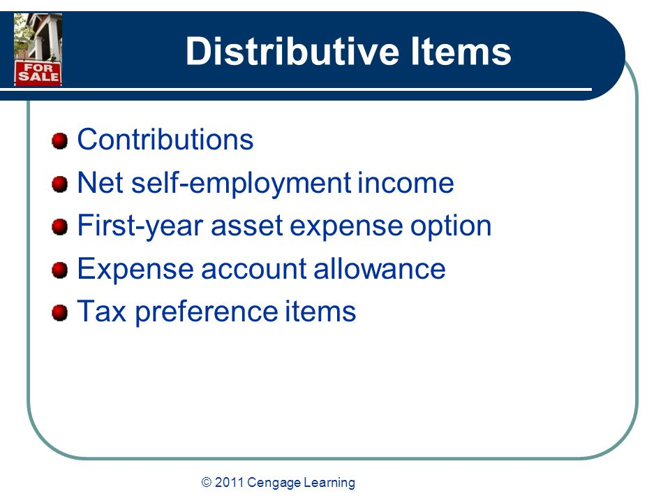 © 2011 Cengage Learning Distributive Items Contributions Net self-employment income First-year asset expense option Expense account allowance Tax preference items