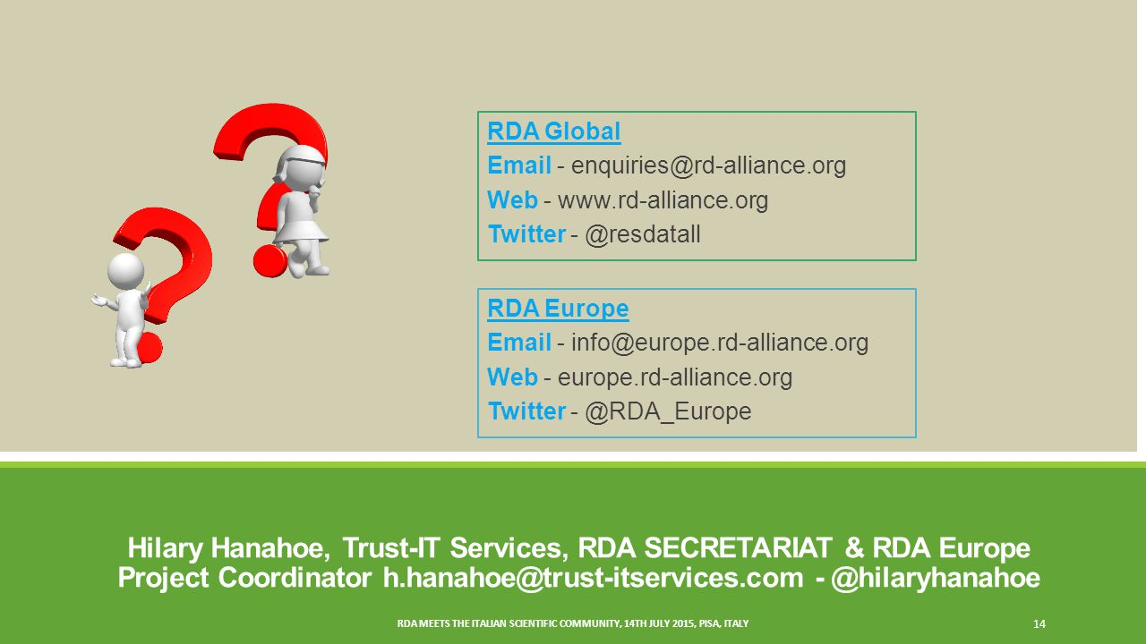 Hilary Hanahoe, Trust-IT Services, RDA SECRETARIAT & RDA Europe Project Coordinator RDA MEETS THE ITALIAN SCIENTIFIC COMMUNITY, 14TH JULY 2015, PISA, ITALY 14 RDA Global  - Web -   Twitter RDA Europe  - Web - europe.rd-alliance.org Twitter