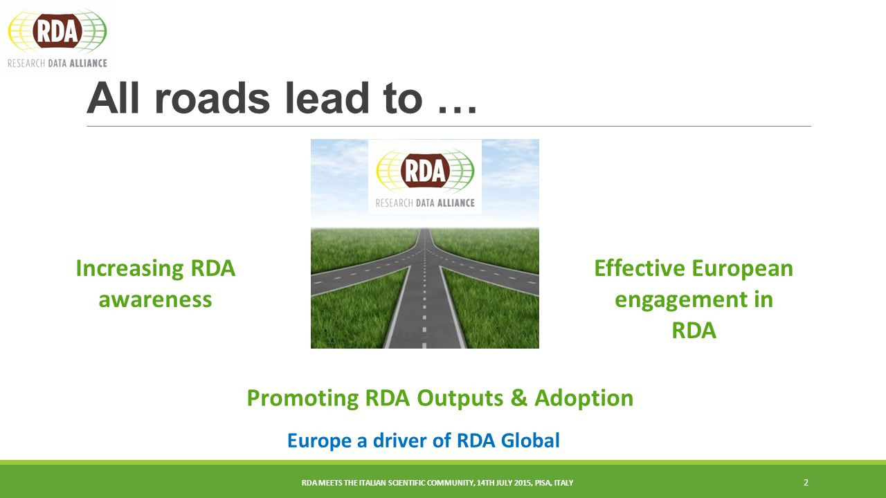 All roads lead to … 2 Increasing RDA awareness Effective European engagement in RDA Europe a driver of RDA Global Promoting RDA Outputs & Adoption RDA MEETS THE ITALIAN SCIENTIFIC COMMUNITY, 14TH JULY 2015, PISA, ITALY