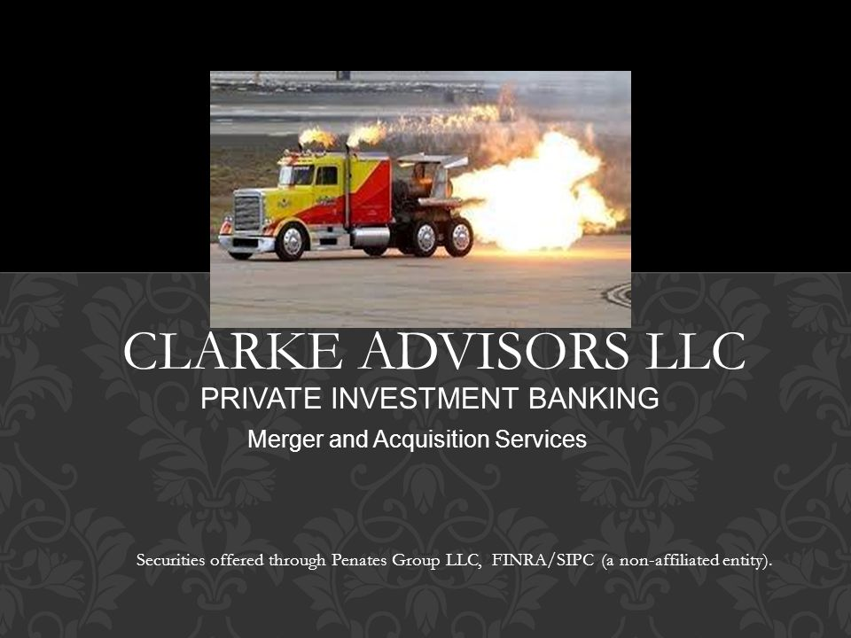 CLARKE ADVISORS LLC PRIVATE INVESTMENT BANKING Merger and Acquisition Services Securities offered through Penates Group LLC, FINRA/SIPC (a non-affiliated entity).
